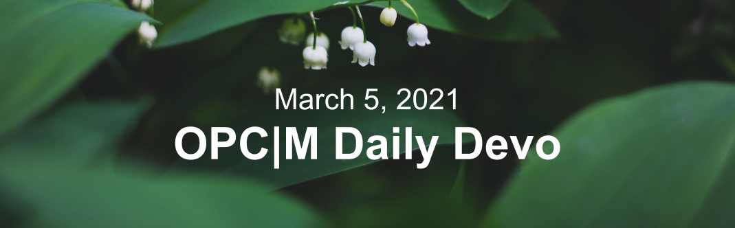"White flowers and dark green leaves with the text, ""March 5, 2021. OPCM daily devo."""