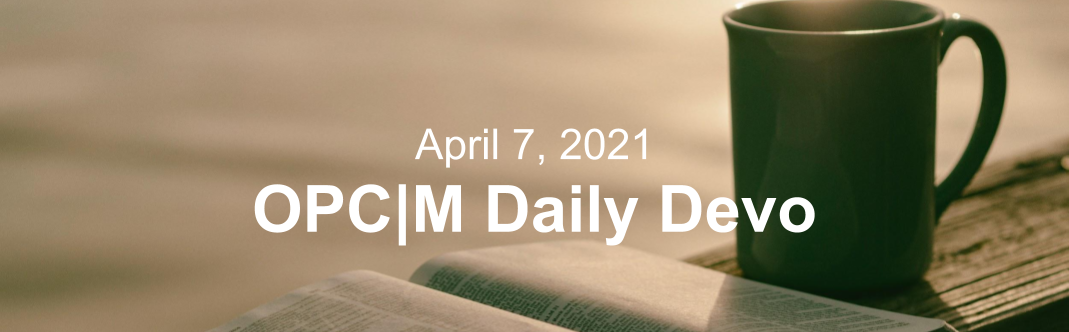 "A mug and bible sitting on a table with the text, ""April 7, 2021. OPCM daily devo."""