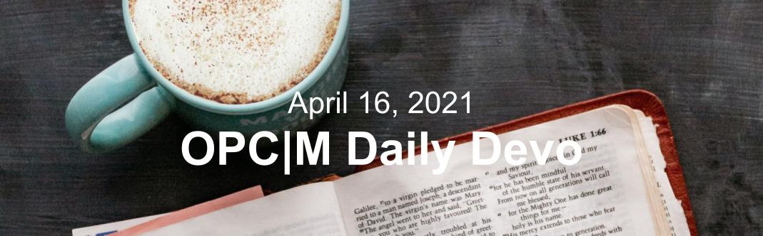 """A blue coffee cup next to an open bible with the text, """"April 16, 2021. OPCM daily devo."""""""