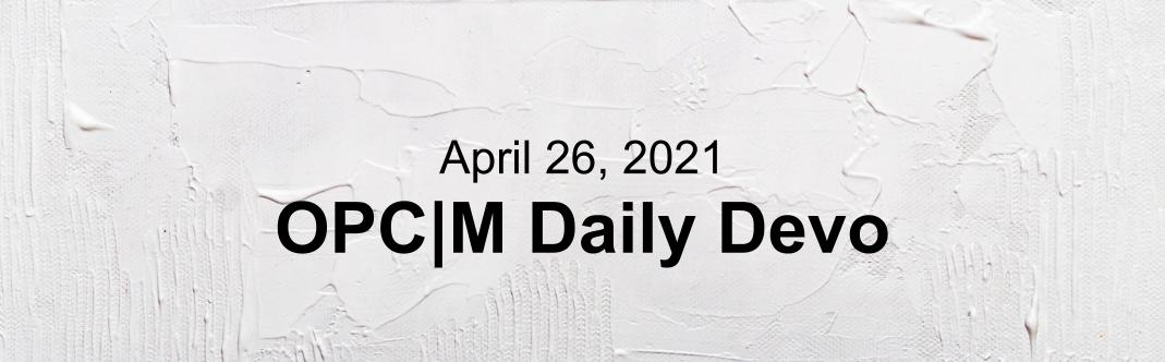 A white textured background with the text, April 26, 2021. OPCM daily devo.""