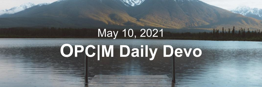 """A lake with mountains in the background and the text, """"May 10, 2021. OPCM daily devo."""""""